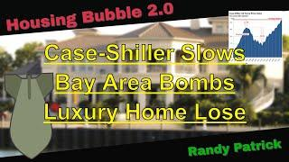 Housing Bubble 2.0 - Case Shiller Slows - Bay Area Bombs - Luxury Homes Lose -