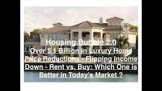 Housing Bubble 2.0   Over 1 Billion in Luxury Price Reductions, Flipping Income Down, Rent vs  Buy