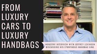 From Luxury Cars to Luxury Handbags - An Interview with Jeffrey Levinson