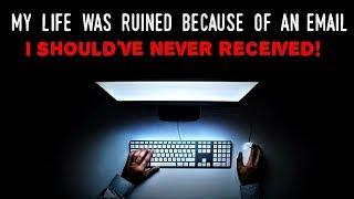 """""""My life was ruined because of an email I should've NEVER received!"""" [NoSleep]"""