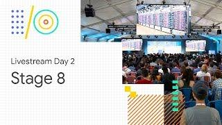 Livestream Day 2: Stage 8 (Google I/O '18)