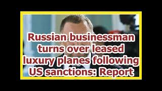 Today News - Russian businessman turns over leased luxury planes following US sanctions: Report