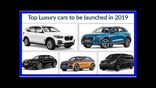 Top luxury cars to be launched in 2019 | k production channel